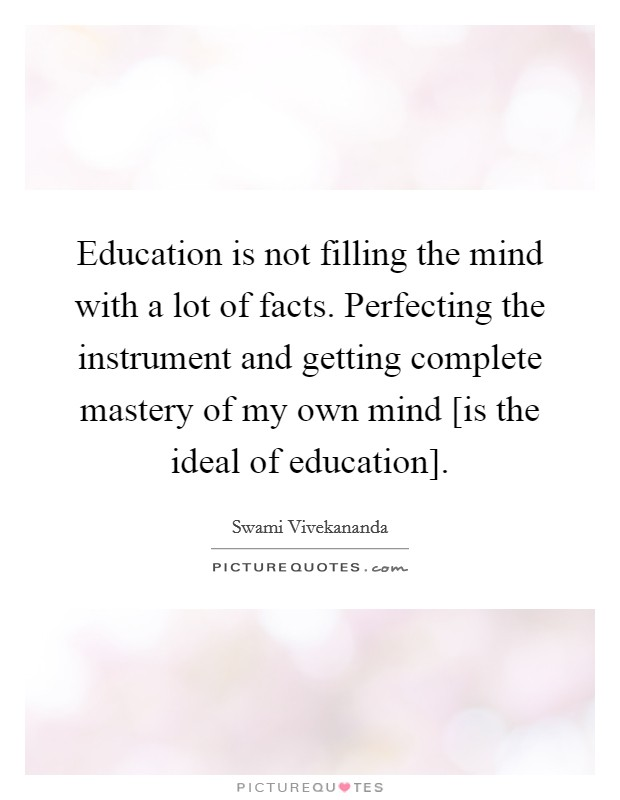 Education is not filling the mind with a lot of facts. Perfecting the instrument and getting complete mastery of my own mind [is the ideal of education] Picture Quote #1