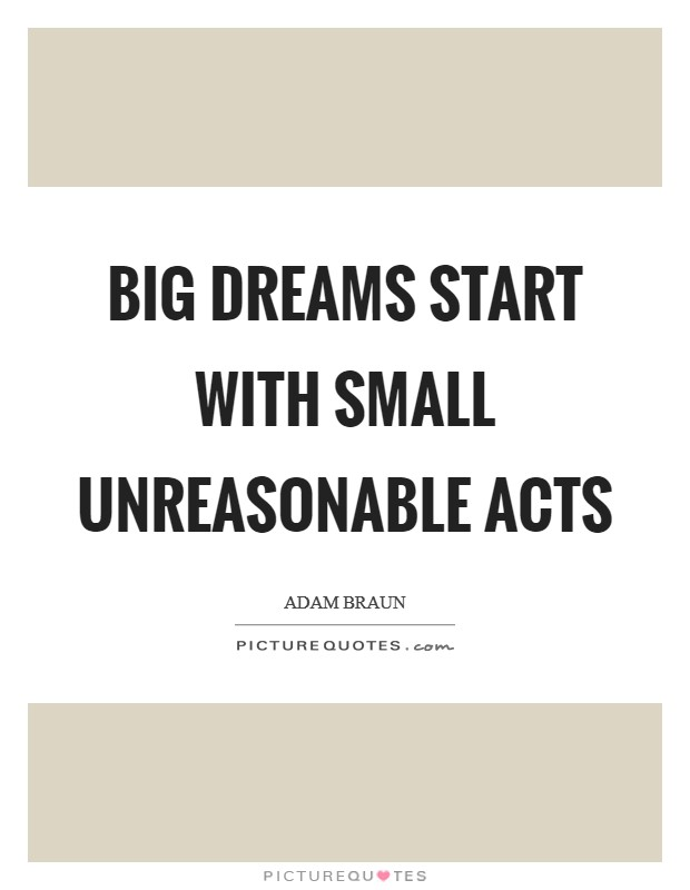 Big Dreams start with small unreasonable acts Picture Quote #1