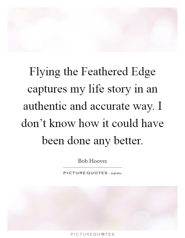 Flying the Feathered Edge captures my life story in an authentic and accurate way. I don't know how it could have been done any better Picture Quote #1