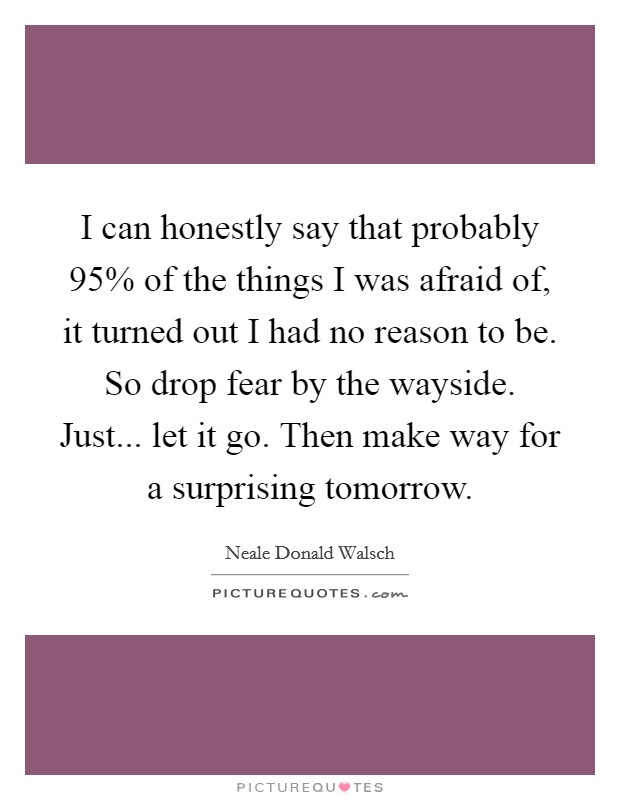 I can honestly say that probably 95% of the things I was afraid of, it turned out I had no reason to be. So drop fear by the wayside. Just... let it go. Then make way for a surprising tomorrow Picture Quote #1