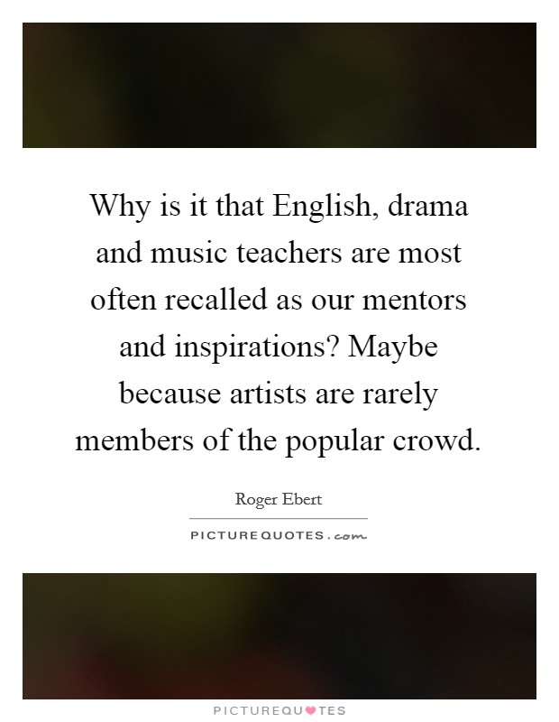 Why is it that English, drama and music teachers are most often recalled as our mentors and inspirations? Maybe because artists are rarely members of the popular crowd Picture Quote #1