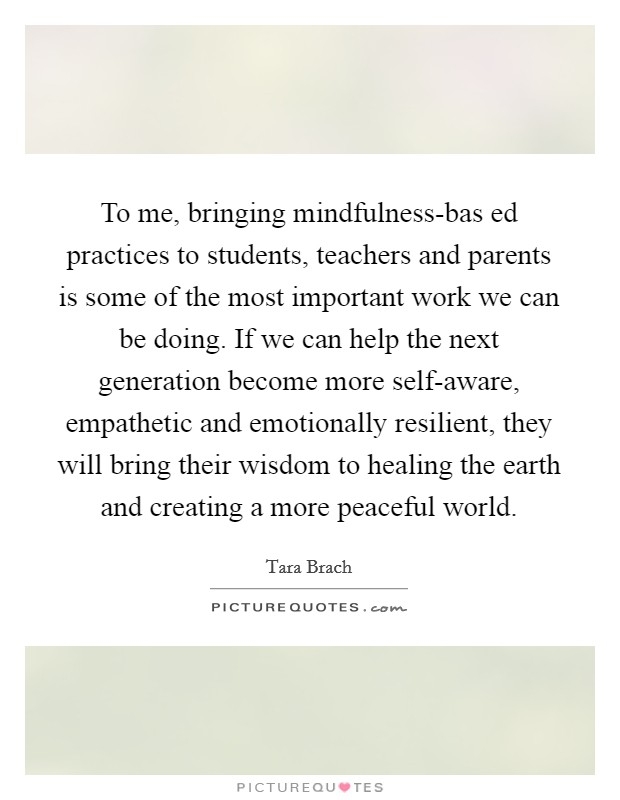 To me, bringing mindfulness-bas ed practices to students, teachers and parents is some of the most important work we can be doing. If we can help the next generation become more self-aware, empathetic and emotionally resilient, they will bring their wisdom to healing the earth and creating a more peaceful world Picture Quote #1