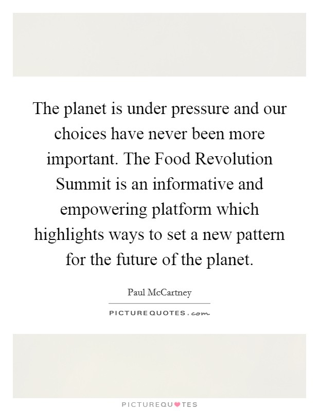 The planet is under pressure and our choices have never been more important. The Food Revolution Summit is an informative and empowering platform which highlights ways to set a new pattern for the future of the planet Picture Quote #1