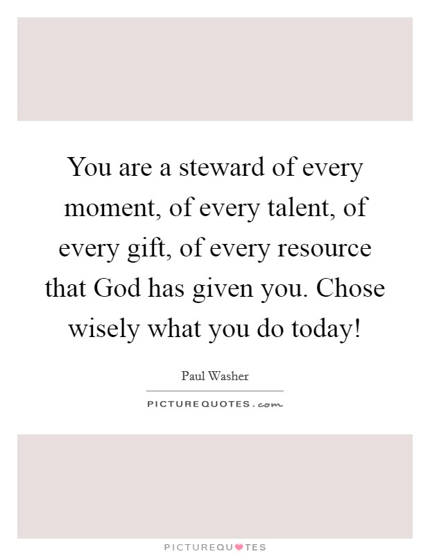 You are a steward of every moment, of every talent, of every gift, of every resource that God has given you. Chose wisely what you do today! Picture Quote #1
