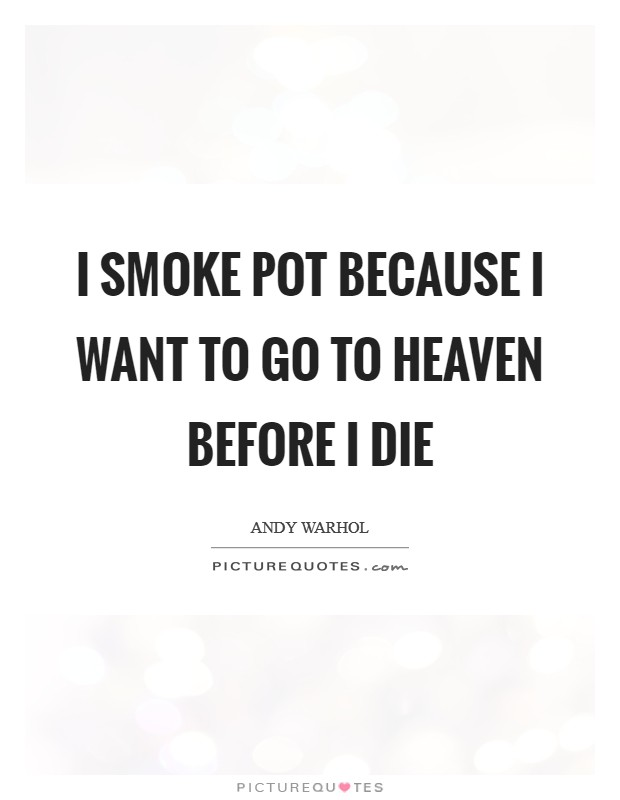 I smoke pot because I want to go to heaven before I die Picture Quote #1