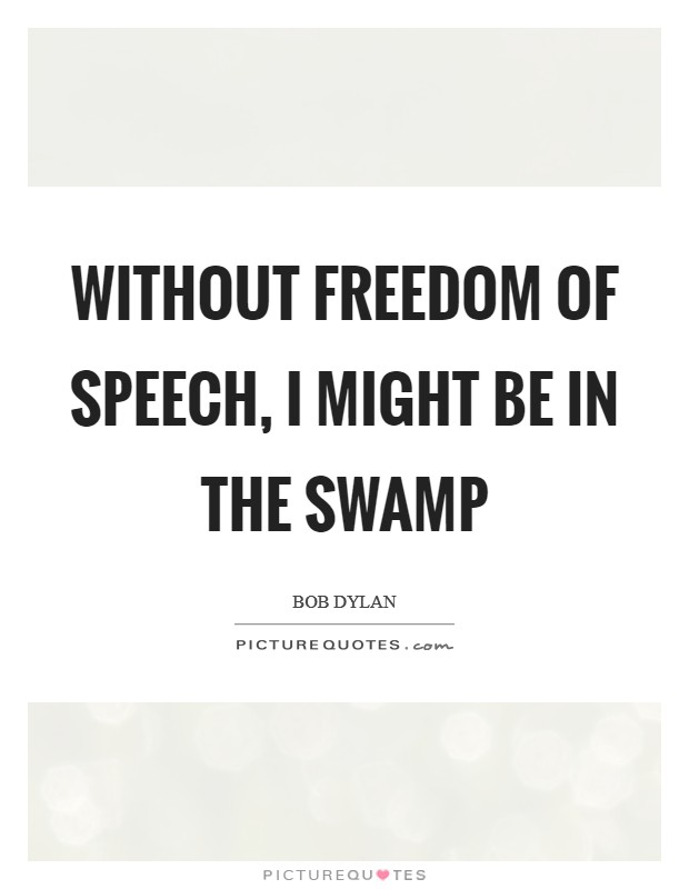 Without freedom of speech, I might be in the swamp Picture Quote #1