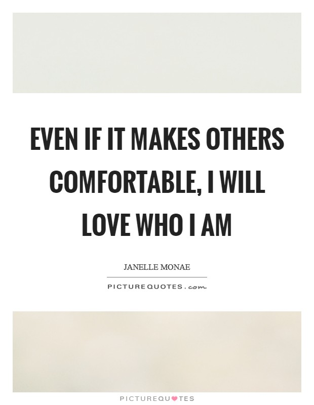 Even if it makes others comfortable, I will LOVE who I am Picture Quote #1