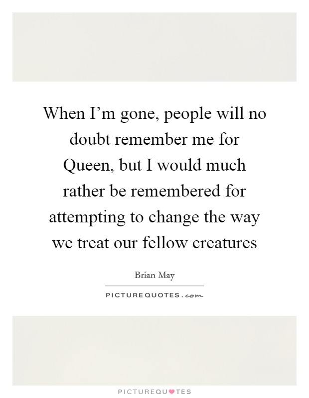 When I'm gone, people will no doubt remember me for Queen, but I would much rather be remembered for attempting to change the way we treat our fellow creatures Picture Quote #1