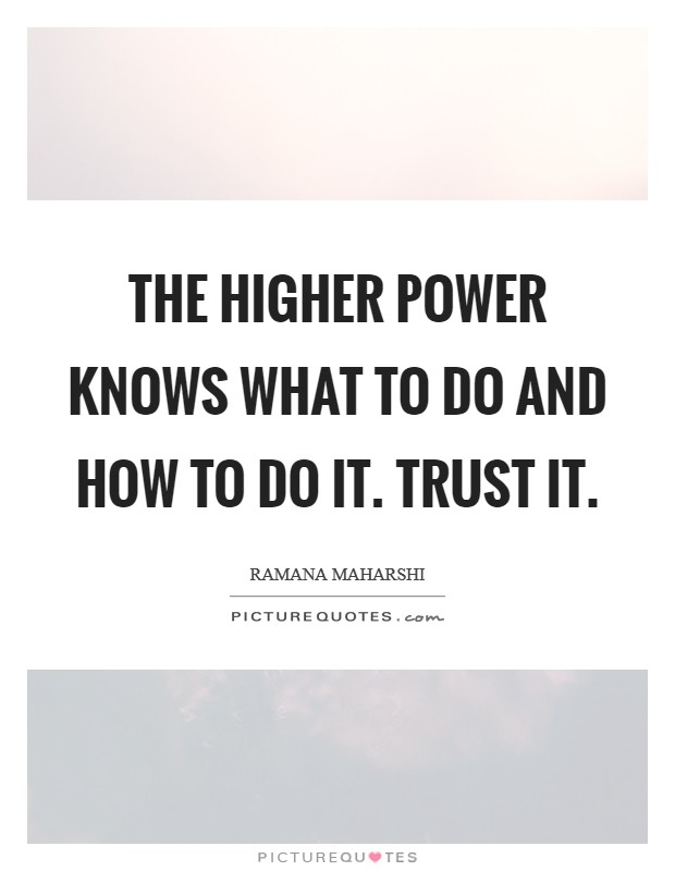 The Higher Power knows what to do and how to do it. Trust it Picture Quote #1
