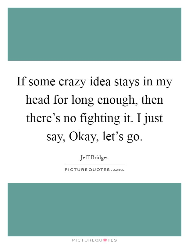 If some crazy idea stays in my head for long enough, then there's no fighting it. I just say, Okay, let's go Picture Quote #1