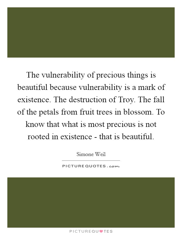 The vulnerability of precious things is beautiful because vulnerability is a mark of existence. The destruction of Troy. The fall of the petals from fruit trees in blossom. To know that what is most precious is not rooted in existence - that is beautiful Picture Quote #1