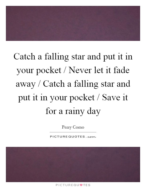 Catch a falling star and put it in your pocket / Never let it fade away / Catch a falling star and put it in your pocket / Save it for a rainy day Picture Quote #1