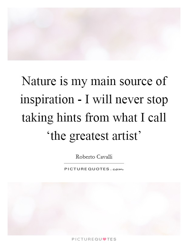 Nature is my main source of inspiration - I will never stop taking hints from what I call 'the greatest artist' Picture Quote #1