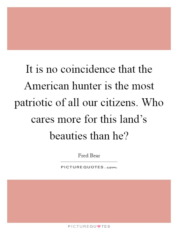 It is no coincidence that the American hunter is the most patriotic of all our citizens. Who cares more for this land's beauties than he? Picture Quote #1