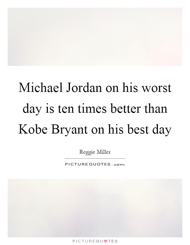 Michael Jordan on his worst day is ten times better than Kobe Bryant on his best day Picture Quote #1