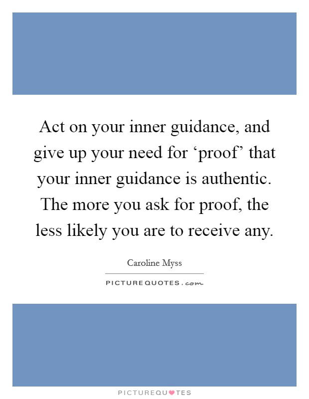 Act on your inner guidance, and give up your need for 'proof' that your inner guidance is authentic. The more you ask for proof, the less likely you are to receive any Picture Quote #1
