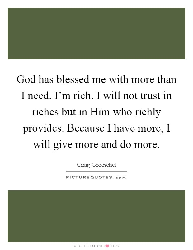 God has blessed me with more than I need. I'm rich. I will not trust in riches but in Him who richly provides. Because I have more, I will give more and do more Picture Quote #1