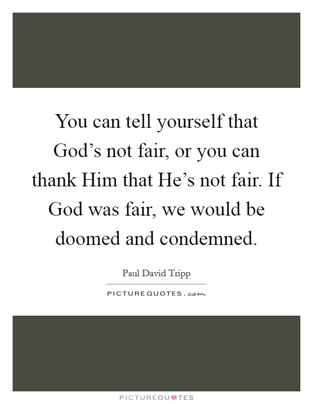 You can tell yourself that God's not fair, or you can thank Him that He's not fair. If God was fair, we would be doomed and condemned Picture Quote #1