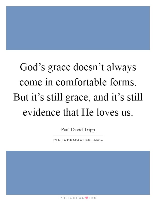 God's grace doesn't always come in comfortable forms. But it's still grace, and it's still evidence that He loves us Picture Quote #1