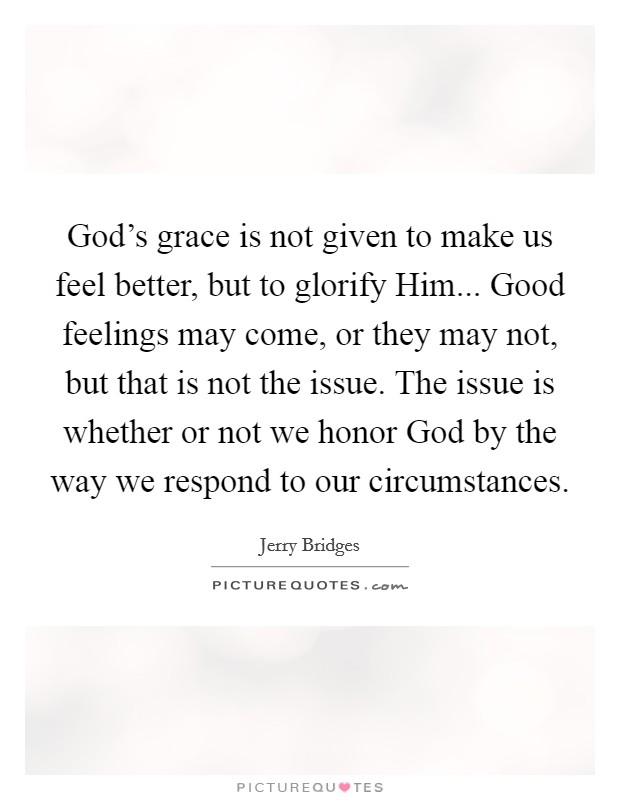 God's grace is not given to make us feel better, but to glorify Him... Good feelings may come, or they may not, but that is not the issue. The issue is whether or not we honor God by the way we respond to our circumstances Picture Quote #1