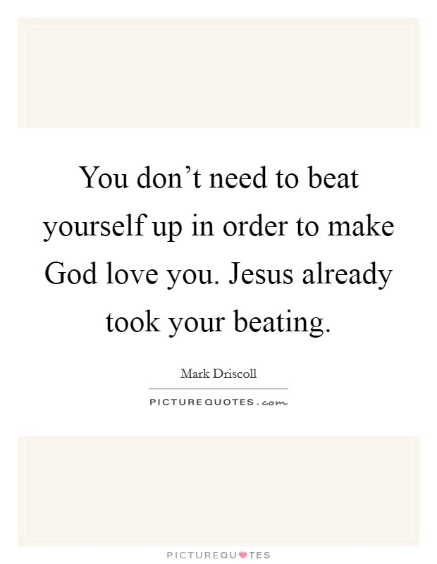 You don't need to beat yourself up in order to make God love you. Jesus already took your beating Picture Quote #1