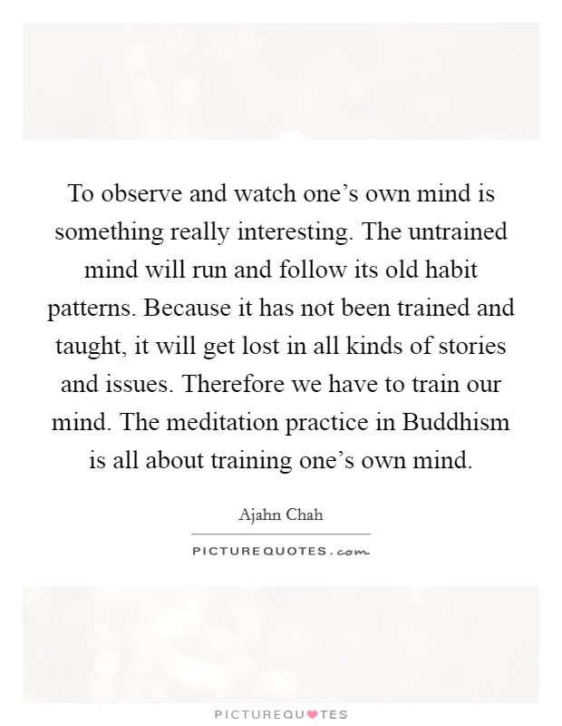 To observe and watch one's own mind is something really interesting. The untrained mind will run and follow its old habit patterns. Because it has not been trained and taught, it will get lost in all kinds of stories and issues. Therefore we have to train our mind. The meditation practice in Buddhism is all about training one's own mind Picture Quote #1