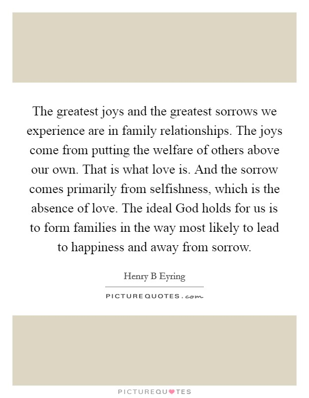 The greatest joys and the greatest sorrows we experience are in family relationships. The joys come from putting the welfare of others above our own. That is what love is. And the sorrow comes primarily from selfishness, which is the absence of love. The ideal God holds for us is to form families in the way most likely to lead to happiness and away from sorrow Picture Quote #1