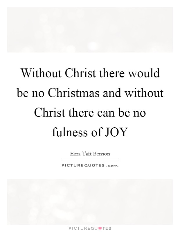 Without Christ there would be no Christmas and without Christ there can be no fulness of JOY Picture Quote #1