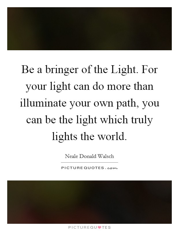 Be a bringer of the Light. For your light can do more than illuminate your own path, you can be the light which truly lights the world Picture Quote #1