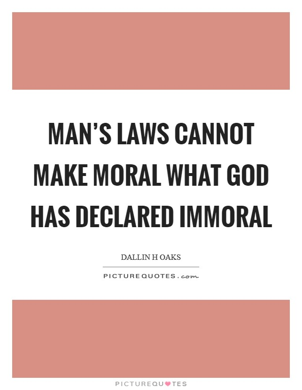 Man's laws cannot make moral what God has declared immoral Picture Quote #1