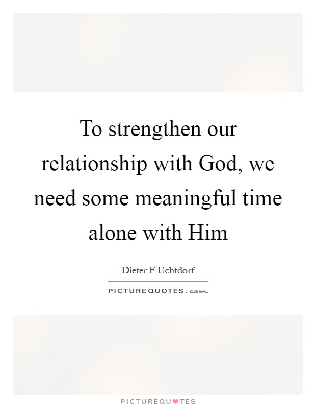 To strengthen our relationship with God, we need some meaningful time alone with Him Picture Quote #1