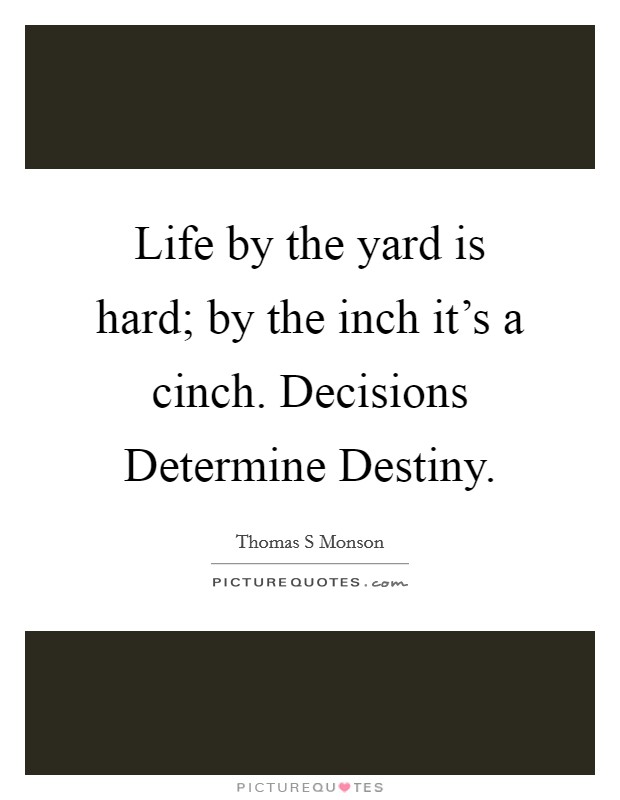 Life by the yard is hard; by the inch it's a cinch. Decisions Determine Destiny Picture Quote #1