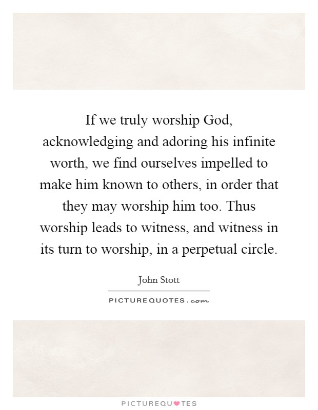If we truly worship God, acknowledging and adoring his infinite worth, we find ourselves impelled to make him known to others, in order that they may worship him too. Thus worship leads to witness, and witness in its turn to worship, in a perpetual circle Picture Quote #1