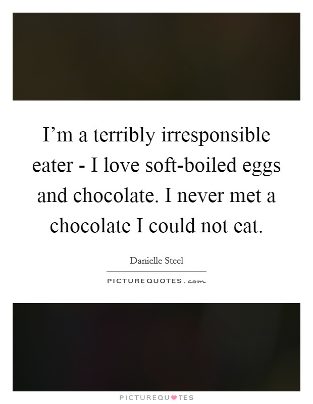 I'm a terribly irresponsible eater - I love soft-boiled eggs and chocolate. I never met a chocolate I could not eat Picture Quote #1