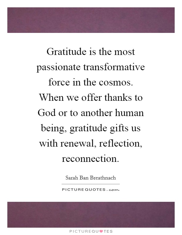 Gratitude is the most passionate transformative force in the cosmos. When we offer thanks to God or to another human being, gratitude gifts us with renewal, reflection, reconnection Picture Quote #1