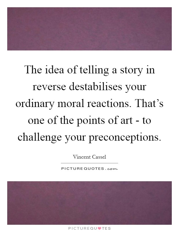 The idea of telling a story in reverse destabilises your ordinary moral reactions. That's one of the points of art - to challenge your preconceptions Picture Quote #1