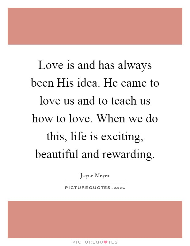 Love is and has always been His idea. He came to love us and to teach us how to love. When we do this, life is exciting, beautiful and rewarding Picture Quote #1