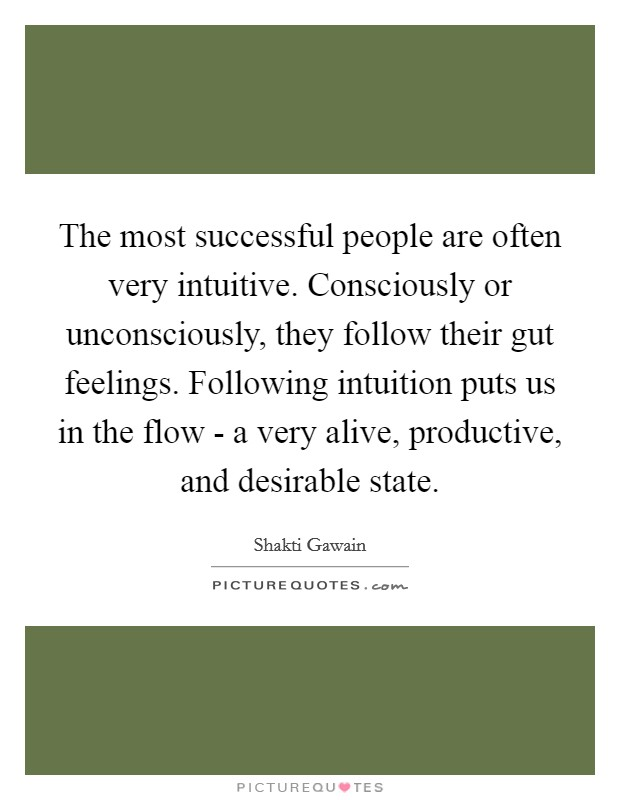 The most successful people are often very intuitive. Consciously or unconsciously, they follow their gut feelings. Following intuition puts us in the flow - a very alive, productive, and desirable state Picture Quote #1