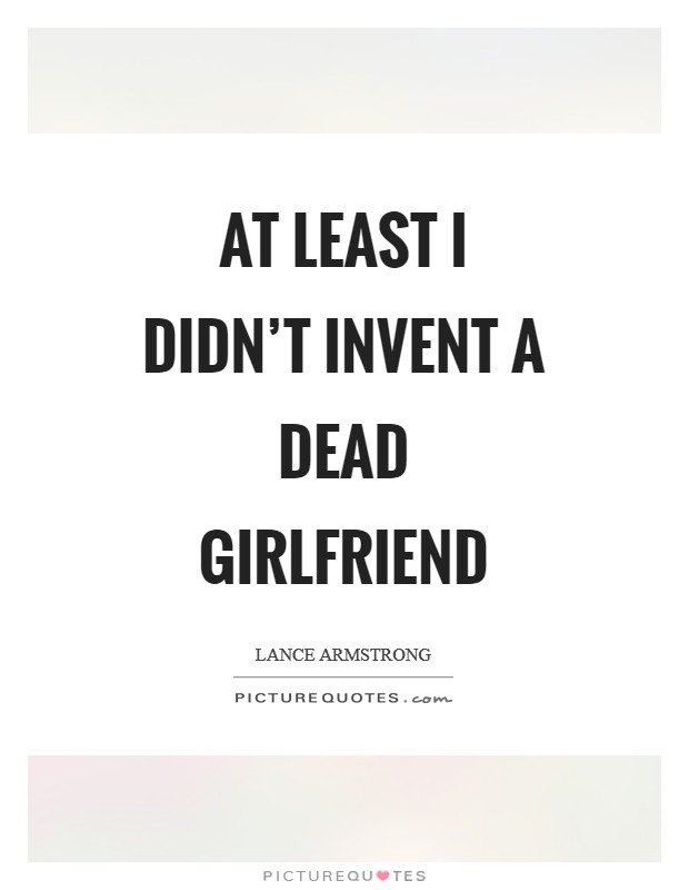 At least I didn't invent a dead girlfriend Picture Quote #1