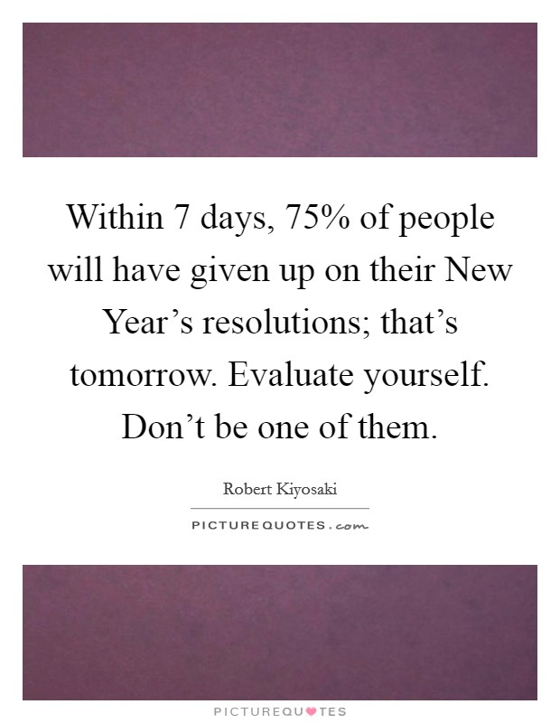 Within 7 days, 75% of people will have given up on their New Year's resolutions; that's tomorrow. Evaluate yourself. Don't be one of them Picture Quote #1