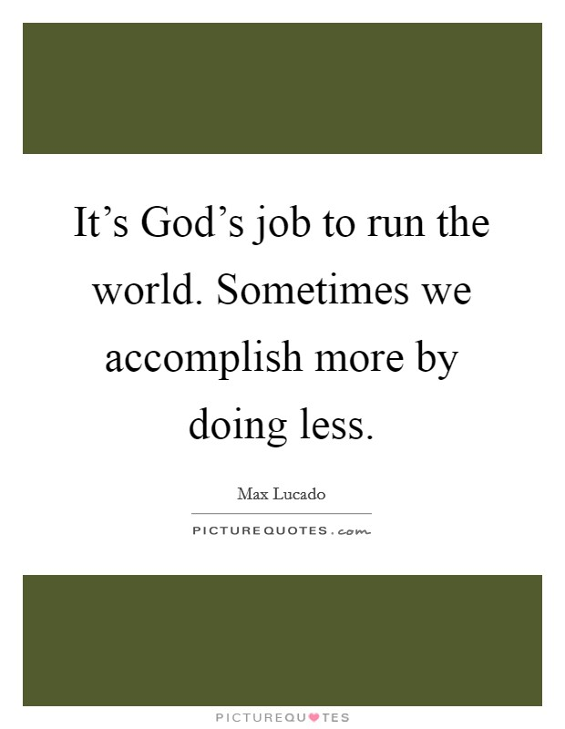 It's God's job to run the world. Sometimes we accomplish more by doing less Picture Quote #1