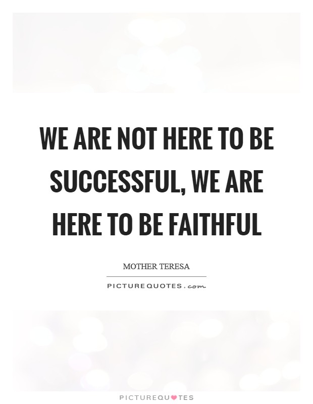 We are not here to be successful, we are here to be FAITHFUL Picture Quote #1