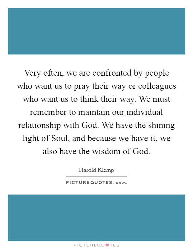 Very often, we are confronted by people who want us to pray their way or colleagues who want us to think their way. We must remember to maintain our individual relationship with God. We have the shining light of Soul, and because we have it, we also have the wisdom of God Picture Quote #1