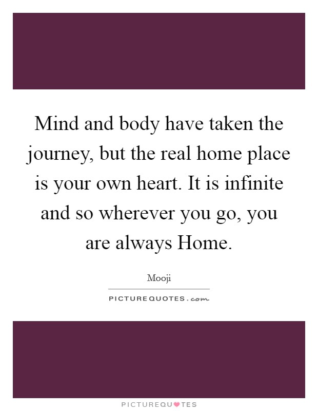 Mind and body have taken the journey, but the real home place is your own heart. It is infinite and so wherever you go, you are always Home Picture Quote #1