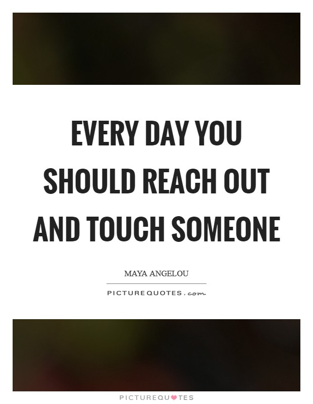 Every Day you should reach out and touch someone Picture Quote #1