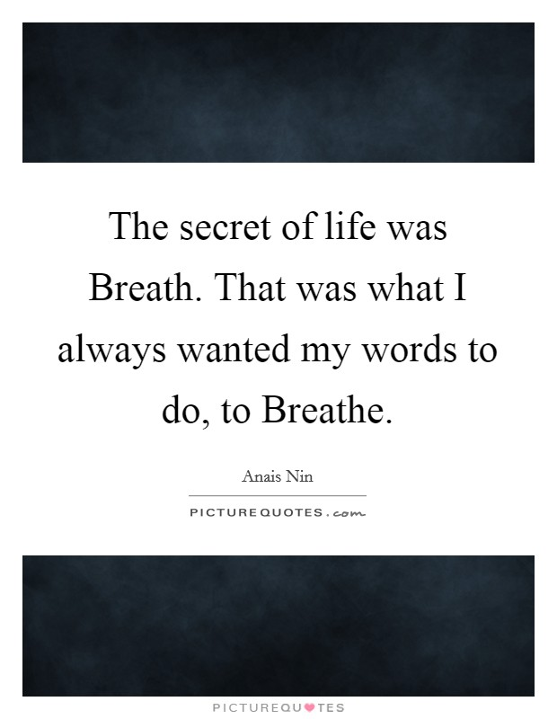 The secret of life was Breath. That was what I always wanted my words to do, to Breathe Picture Quote #1