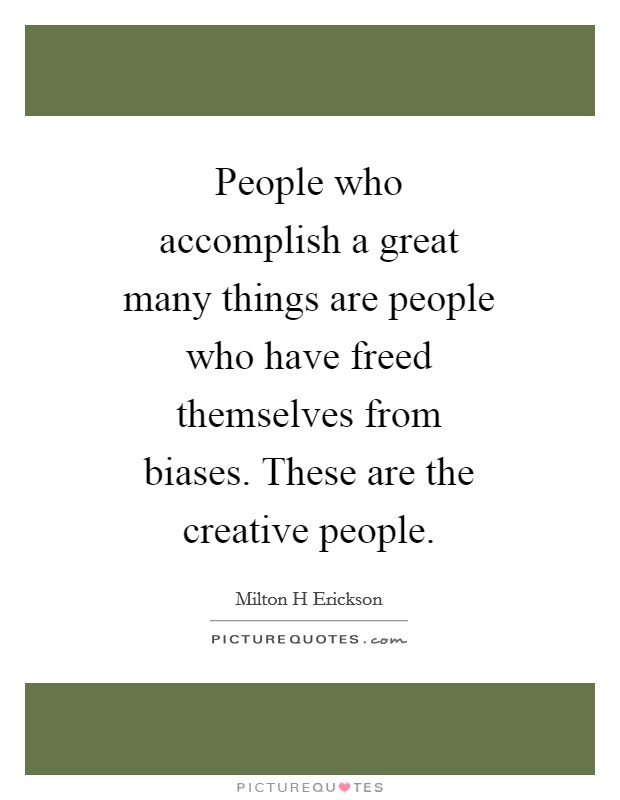 People who accomplish a great many things are people who have freed themselves from biases. These are the creative people Picture Quote #1