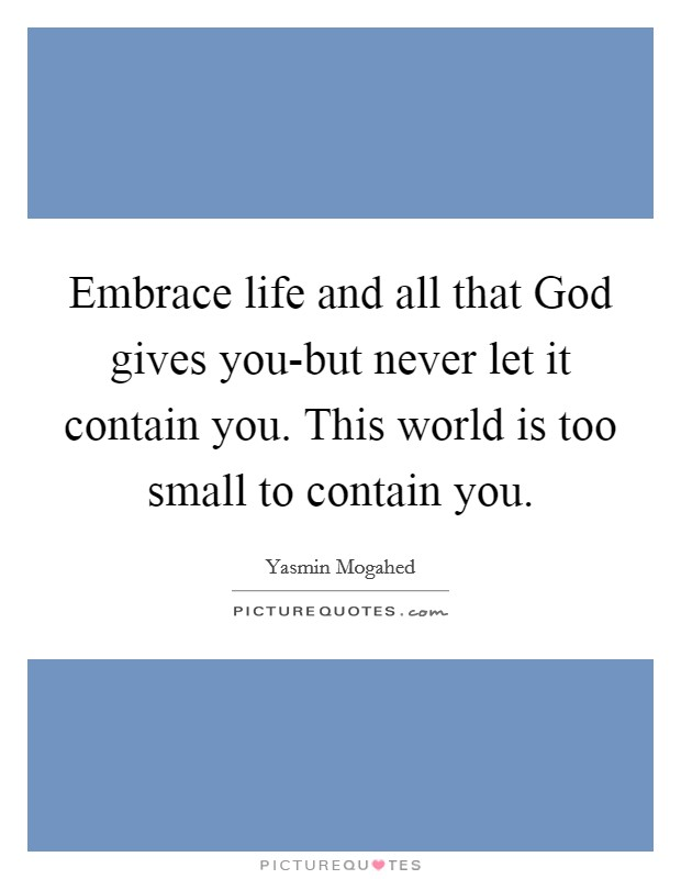 Embrace life and all that God gives you-but never let it contain you. This world is too small to contain you Picture Quote #1