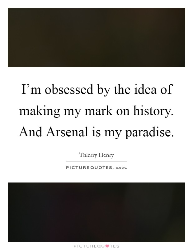 I'm obsessed by the idea of making my mark on history. And Arsenal is my paradise Picture Quote #1