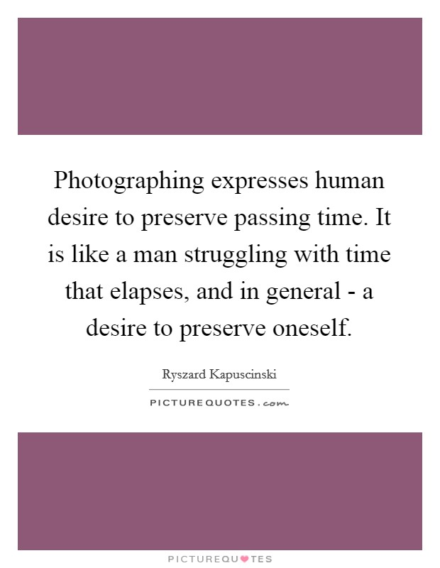 Photographing expresses human desire to preserve passing time. It is like a man struggling with time that elapses, and in general - a desire to preserve oneself Picture Quote #1